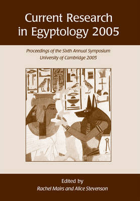 Current Research in Egyptology 6 (2005): Proceedings of the Sixth Annual Symposium
