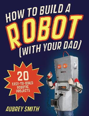How To Build a Robot (with your dad): 20 easy-to-build robotic projects