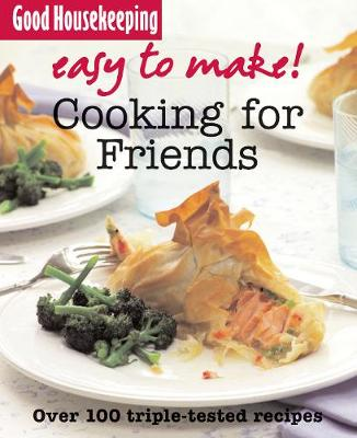 Good Housekeeping Easy to Make! Cooking for Friends: Over 100 Triple-Tested Recipes