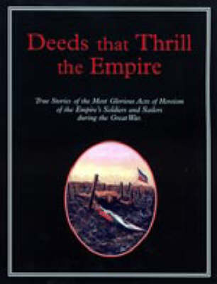 Deeds That Thrilled the Empire: True Stories of the Most Glorious Acts of Heroism of the Empire's Soldiers and Sailors During the Great War