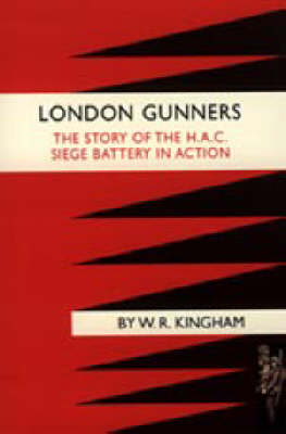 London Gunners. The Story of the H.A.C. Siege Battery in Action