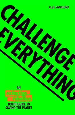 Challenge Everything: An Extinction Rebellion Youth guide to saving the planet