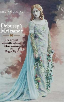 Debussy's Melisande: The Lives of Georgette Leblanc, Mary Garden and Maggie Teyte