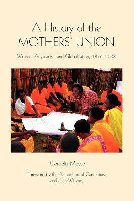 A History of the Mothers` Union - Women, Anglicanism and Globalisation, 1876-2008
