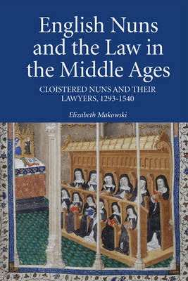 English Nuns and the Law in the Middle Ages - Cloistered Nuns and Their Lawyers, 1293-1540