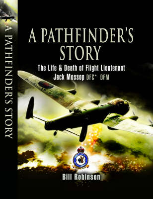 A Pathfinder's Story: The Life and Death of Flight Lieutenant Jack Mossop DFC DFM