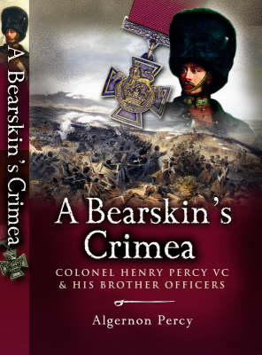 A Bearskin's Crimea: Lieutenant Colonel Henry Percy VC and His Brother Officers