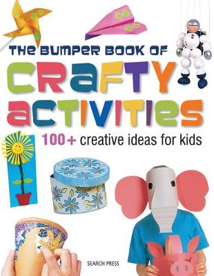 Bumper Book of Crafty Activities: 100+ Creative Ideas for Kids