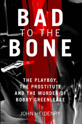 Bad to the Bone: The Playboy, the Prostitute and the Murder of Bobby Greenlease