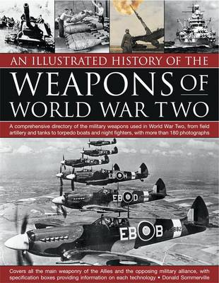 An Illustrated History of the Weapons of World War Two: A Comprehensive Directory of the Military Weapons Used in World War Two, from Field Artillery and Tanks to Torpedo Boats and Night Fighters, with More Than 180 Photographs