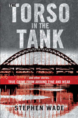The Torso in the Tank and Other Stories: True Crime from Around Tyne and Wear