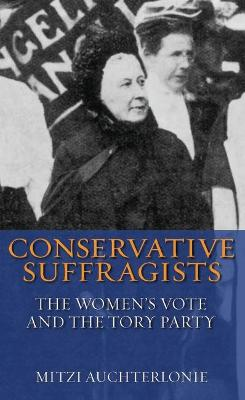 Conservative Suffragists: The Women's Vote and the Tory Party