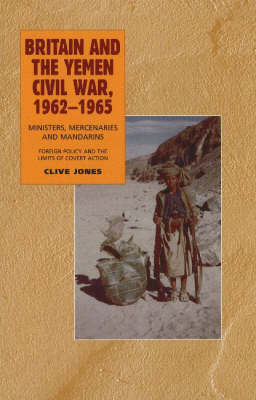 Britain and the Yemen Civil War, 1962-1965: Ministers, Mercenaries and Mandarins - Foreign Policy and the Limits of Covert Action