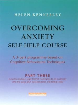 Overcoming Anxiety Self-Help Course Part 3: A 3-part Programme Based on Cognitive Behavioural Techniques Part 3
