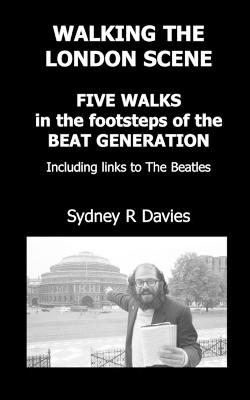 Walking the London Scene: Five Walks in the Footsteps of the Beat Generation Including Links to the Beatles
