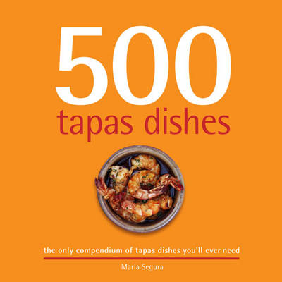 500 Tapas Dishes: The Only Compendium of Tapas Dishes You'll Ever Need