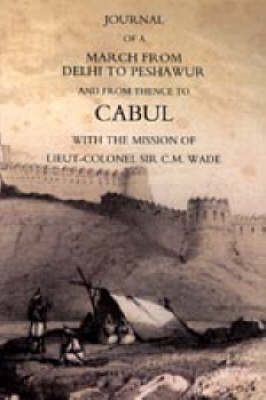 Journal of a March from Delhi to Peshawur and from Thence to Cabul with the Mission of Lieut-Colonel Sir C.M. Wade (Ghuznee 1839 Campaign): 2004
