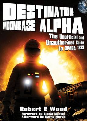 Destination: Moonbase Alpha (space:1999): The Unofficial and Unauthorised Guide to Space: 1999
