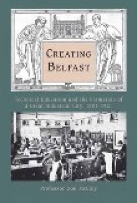 Creating Belfast: Technical Education and the Formation of a Great Industrial City, 1801-1921