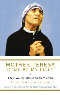 Mother Teresa: Come Be My Light: The revealing private writings of the Nobel Peace Prize winner
