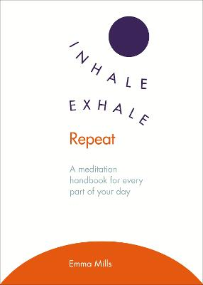 Inhale *  Exhale *  Repeat: A meditation handbook for every part of your day
