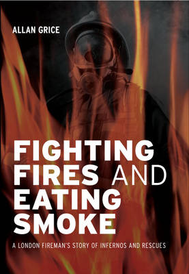 Fighting Fires and Eating Smoke: A London Fireman's Story of Infernos and Rescues