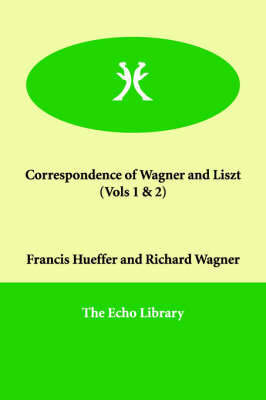 Correspondence of Wagner and Liszt (Vols 1 & 2)