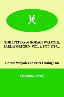 The Letters of Horace Walpole, Earl of Orford. Vol. 4. 1770-1797....