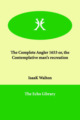 The Complete Angler 1653 or, the Contemplative man's recreation