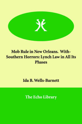 Mob Rule in New Orleans. With- Southern Horrors: Lynch Law in All Its Phases