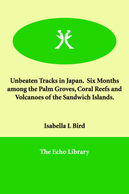 Unbeaten Tracks in Japan. Six Months Among the Palm Groves, Coral Reefs and Volcanoes of the Sandwich Islands.