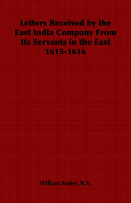 Letters Received by the East India Company From Its Servants in the East 1615-1616