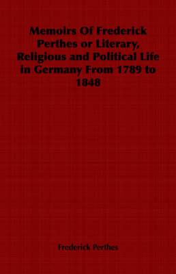 Memoirs Of Frederick Perthes or Literary, Religious and Political Life in Germany From 1789 to 1848