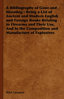 A Bibliography of Guns and Shooting: Being a List of Ancient and Modern English and Foreign Books Relating to Firearms and Their Use, And to the Composition and Manufacture of Explosives