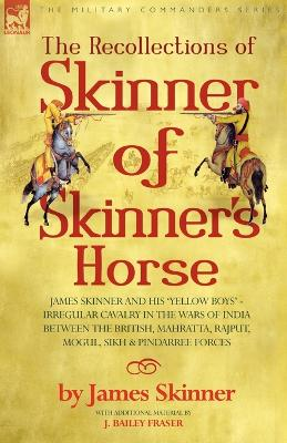 The Recollections of Skinner of Skinner's Horse - James Skinner and His 'yellow Boys' - Irregular Cavalry in the Wars of India Between the British, Mahratta, Rajput, Mogul, Sikh & Pindarree Forces