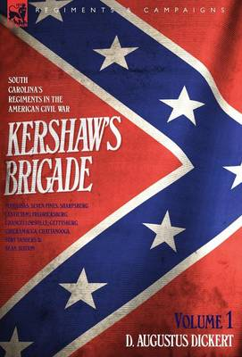 Kershaw's Brigade - volume 1 - South Carolina's Regiments in the American Civil War - Manassas, Seven Pines, Sharpsburg (Antietam), Fredricksburg, Chancellorsville, Gettysburg, Chickamauga, Chattanooga, Fort Sanders & Bean Station.