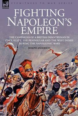 Fighting Napoleon's Empire - The Campaigns of a British Infantryman in Italy, Egypt, the Peninsular and the West Indies During the Napoleonic Wars