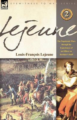 LeJeune - Vol.2: The Napoleonic Wars Through the Experiences of an Officer of Berthier's Staff