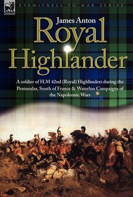 Royal Highlander: A Soldier of H. M. 42nd (Royal) Highlanders During the Peninsular, South of France and Waterloo Campaigns of the Napoleonic Wars