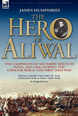 The Hero of Aliwal: The Campaigns of Sir Harry Smith in India, 1843-1846, During the Gwalior War & the First Sikh War