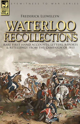 Waterloo Recollections: Rare First Hand Accounts, Letters, Reports and Retellings from the Campaign of 1815