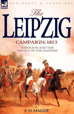 The Leipzig Campaign: 1813-Napoleon and the Battle of the Nations