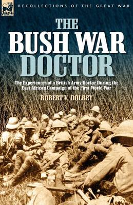 The Bush War Doctor: The Experiences of a British Army Doctor During the East African Campaign of the First World War