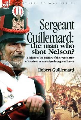 Sergeant Guillemard: The Man Who Shot Nelson? a Soldier of the Infantry of the French Army of Napoleon on Campaign Throughout Europe