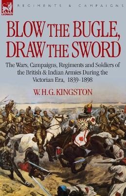 Blow the Bugle, Draw the Sword: The Wars, Campaigns, Regiments and Soldiers of the British & Indian Armies During the Victorian Era, 1839-1898