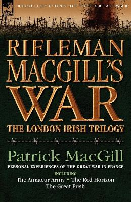Rifleman Macgill's War: A Soldier of the London Irish During the Great War in Europe Including the Amateur Army, the Red Horizon & the Great P