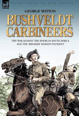 Bushveldt Carbineers: The War Against the Boers in South Africa and the 'breaker' Morant Incident