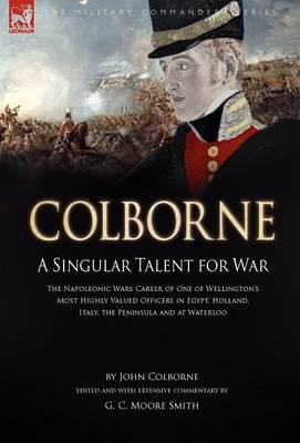 Colborne: A Singular Talent for War: The Napoleonic Wars Career of One of Wellington's Most Highly Valued Officers in Egypt, Holland, Italy, the Peninsula and at Waterloo