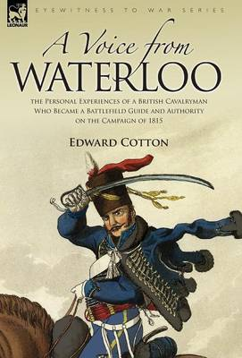 A Voice from Waterloo: The Personal Experiences of a British Cavalryman Who Became a Battlefield Guide and Authority on the Campaign of 1815