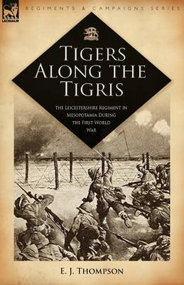 Tigers Along the Tigris: The Leicestershire Regiment in Mesopotamia During the First World War